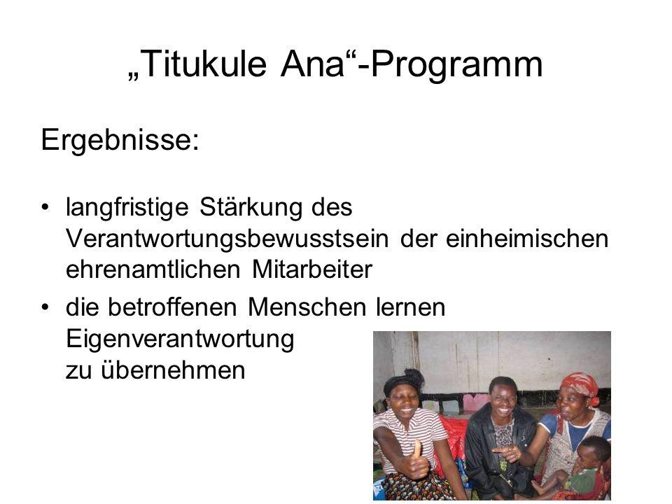 Titukule Ana-Programm Ergebnisse: langfristige Stärkung des Verantwortungsbewusstsein der einheimischen ehrenamtlichen Mitarbeiter die betroffenen Menschen lernen Eigenverantwortung zu übernehmen