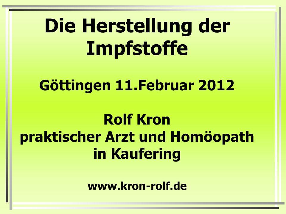 Die Herstellung der Impfstoffe Göttingen 11.Februar 2012 Rolf Kron praktischer Arzt und Homöopath in Kaufering www.kron-rolf.de