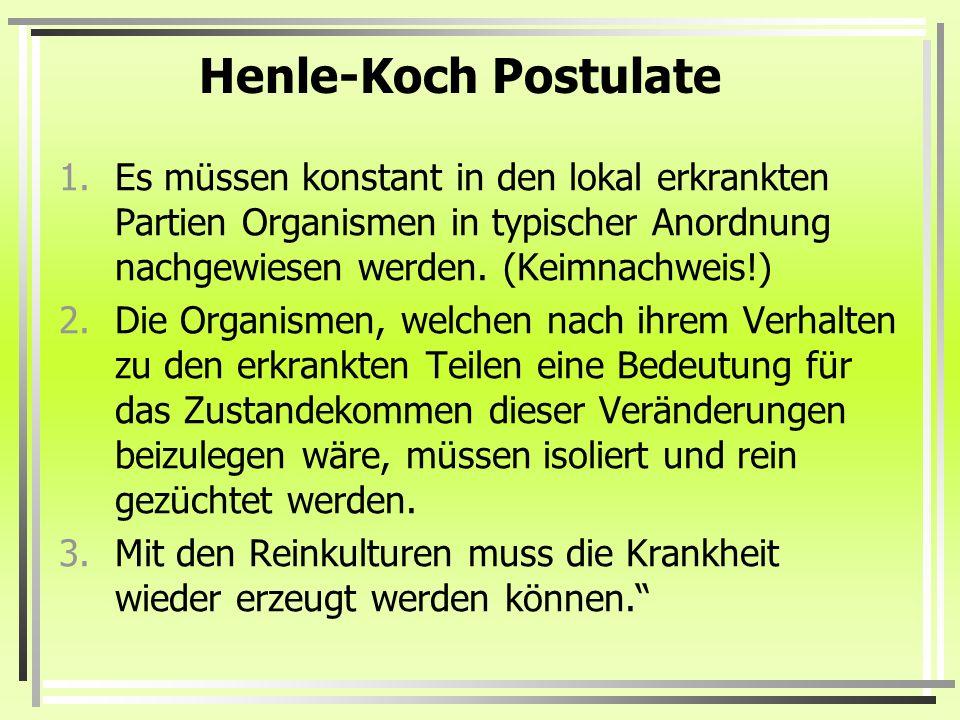 Henle-Koch Postulate 1.Es müssen konstant in den lokal erkrankten Partien Organismen in typischer Anordnung nachgewiesen werden. (Keimnachweis!) 2.Die