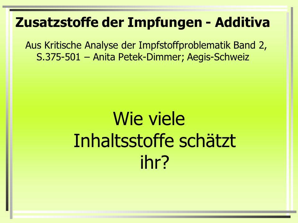 Aus Kritische Analyse der Impfstoffproblematik Band 2, S.375-501 – Anita Petek-Dimmer; Aegis-Schweiz Wie viele Inhaltsstoffe schätzt ihr? Zusatzstoffe