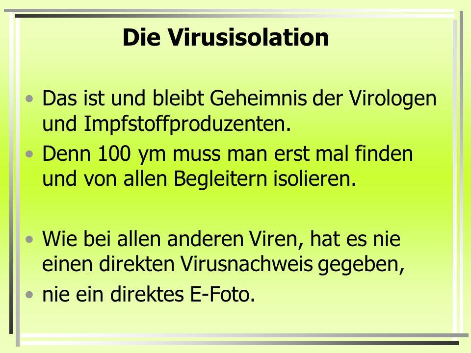 Die Virusisolation Das ist und bleibt Geheimnis der Virologen und Impfstoffproduzenten. Denn 100 ym muss man erst mal finden und von allen Begleitern