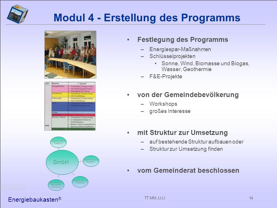 Energiebaukasten ® TT.MM.JJJJ14 Modul 4 - Erstellung des Programms Festlegung des Programms –Energiespar-Maßnahmen –Schlüsselprojekten Sonne, Wind, Biomasse und Biogas, Wasser, Geothermie –F&E-Projekte von der Gemeindebevölkerung –Workshops –großes Interesse mit Struktur zur Umsetzung –auf bestehende Struktur aufbauen oder –Struktur zur Umsetzung finden vom Gemeinderat beschlossen GmbH GmbH & Co KG Projekt Z GmbH & Co KG Nahwärme- versorgung GmbH & Co KG Projekt X GmbH & Co KG Projekt Y