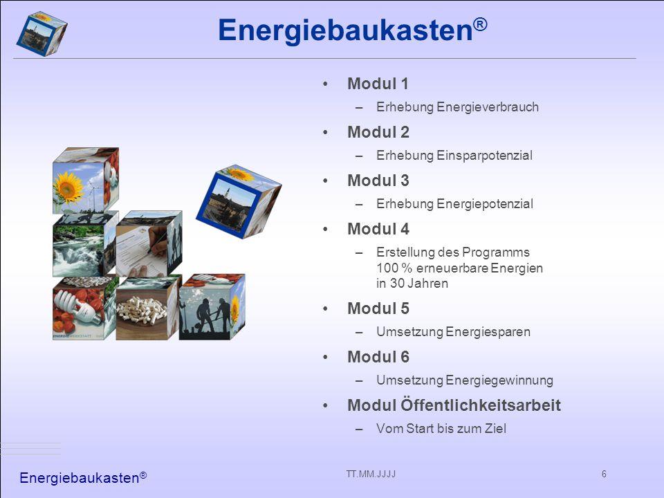 Energiebaukasten ® TT.MM.JJJJ6 Energiebaukasten ® Modul 1 –Erhebung Energieverbrauch Modul 2 –Erhebung Einsparpotenzial Modul 3 –Erhebung Energiepotenzial Modul 4 –Erstellung des Programms 100 % erneuerbare Energien in 30 Jahren Modul 5 –Umsetzung Energiesparen Modul 6 –Umsetzung Energiegewinnung Modul Öffentlichkeitsarbeit –Vom Start bis zum Ziel