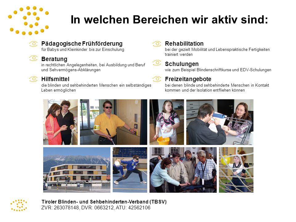 Tiroler Blinden- und Sehbehinderten-Verband (TBSV) ZVR: 263078148, DVR: 0663212, ATU: 42562106 In welchen Bereichen wir aktiv sind: Pädagogische Frühf