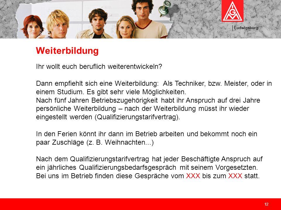 Ludwigsburg 12 Weiterbildung Ihr wollt euch beruflich weiterentwickeln? Dann empfiehlt sich eine Weiterbildung: Als Techniker, bzw. Meister, oder in e