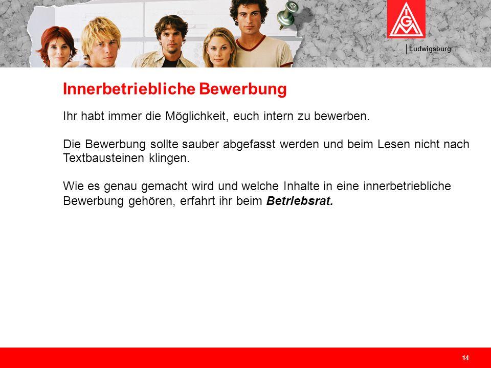 Ludwigsburg 14 Innerbetriebliche Bewerbung Ihr habt immer die Möglichkeit, euch intern zu bewerben. Die Bewerbung sollte sauber abgefasst werden und b