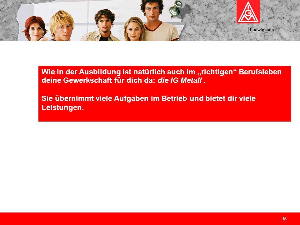 Ludwigsburg 16 Wie in der Ausbildung ist natürlich auch im richtigen Berufsleben deine Gewerkschaft für dich da: die IG Metall. Sie übernimmt viele Au