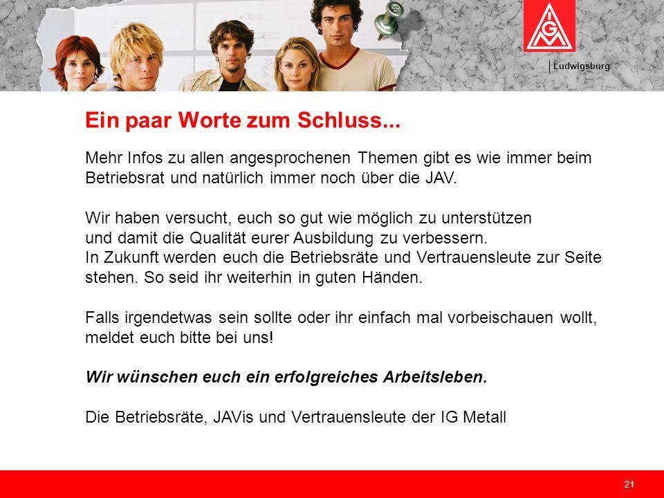 Ludwigsburg 21 Ein paar Worte zum Schluss... Mehr Infos zu allen angesprochenen Themen gibt es wie immer beim Betriebsrat und natürlich immer noch übe
