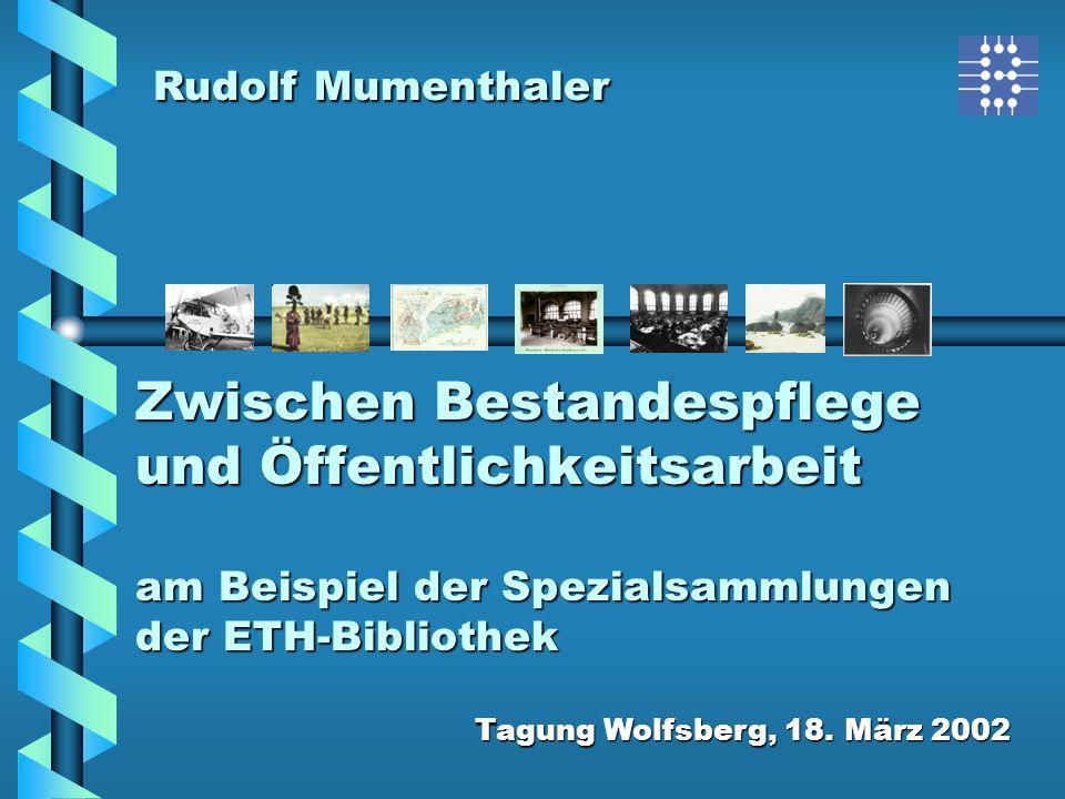 Zwischen Bestandespflege und Öffentlichkeitsarbeit am Beispiel der Spezialsammlungen der ETH-Bibliothek Tagung Wolfsberg, 18. März 2002 Rudolf Mumenth