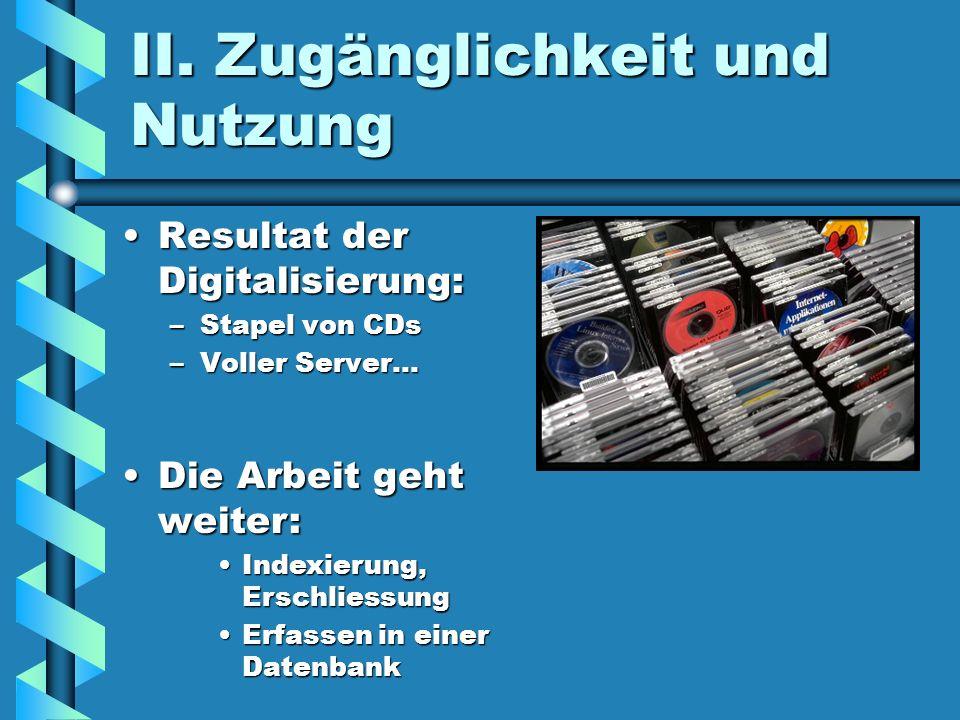 II. Zugänglichkeit und Nutzung Resultat der Digitalisierung:Resultat der Digitalisierung: –Stapel von CDs –Voller Server... Die Arbeit geht weiter:Die