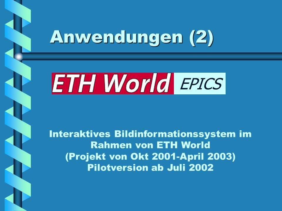 Anwendungen (2) EPICS Interaktives Bildinformationssystem im Rahmen von ETH World (Projekt von Okt 2001-April 2003) Pilotversion ab Juli 2002