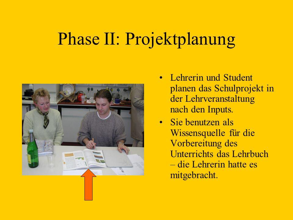 Phase II: Projektplanung Lehrerin und Student planen das Schulprojekt in der Lehrveranstaltung nach den Inputs. Sie benutzen als Wissensquelle für die