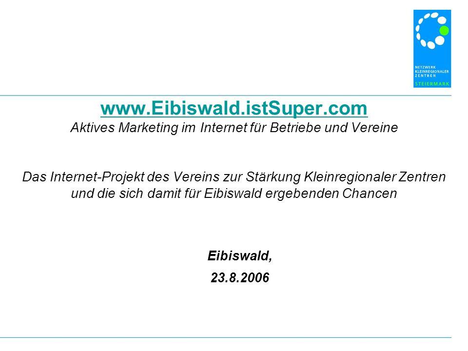 www.Eibiswald.istSuper.com www.Eibiswald.istSuper.com Aktives Marketing im Internet für Betriebe und Vereine Das Internet-Projekt des Vereins zur Stärkung Kleinregionaler Zentren und die sich damit für Eibiswald ergebenden Chancen Eibiswald, 23.8.2006