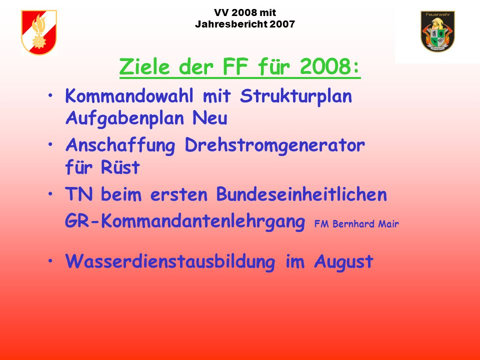 VV 2008 mit Jahresbericht 2007 Agenda 2008: Beschluss im Gemeinderat Ankauf TLF-A 4000 (wegen Reihung im LFK) Auslieferung 2010/11 Segnung beim Bezirksbewerb in Ottnang