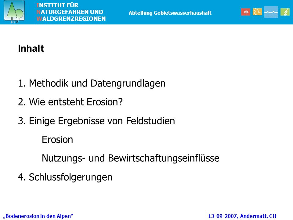 INSTITUT FÜR NATURGEFAHREN UND WALDGRENZREGIONEN B F W B F W Abteilung Gebietswasserhaushalt Bodenerosion in den Alpen 13-09-2007, Andermatt, CH 1.Methodik und Datengrundlagen 2.Wie entsteht Erosion.