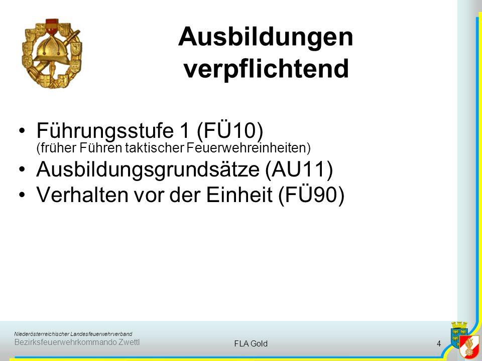 Niederösterreichischer Landesfeuerwehrverband Bezirksfeuerwehrkommando Zwettl FLA Gold4 Ausbildungen verpflichtend Führungsstufe 1 (FÜ10) (früher Führen taktischer Feuerwehreinheiten) Ausbildungsgrundsätze (AU11) Verhalten vor der Einheit (FÜ90)