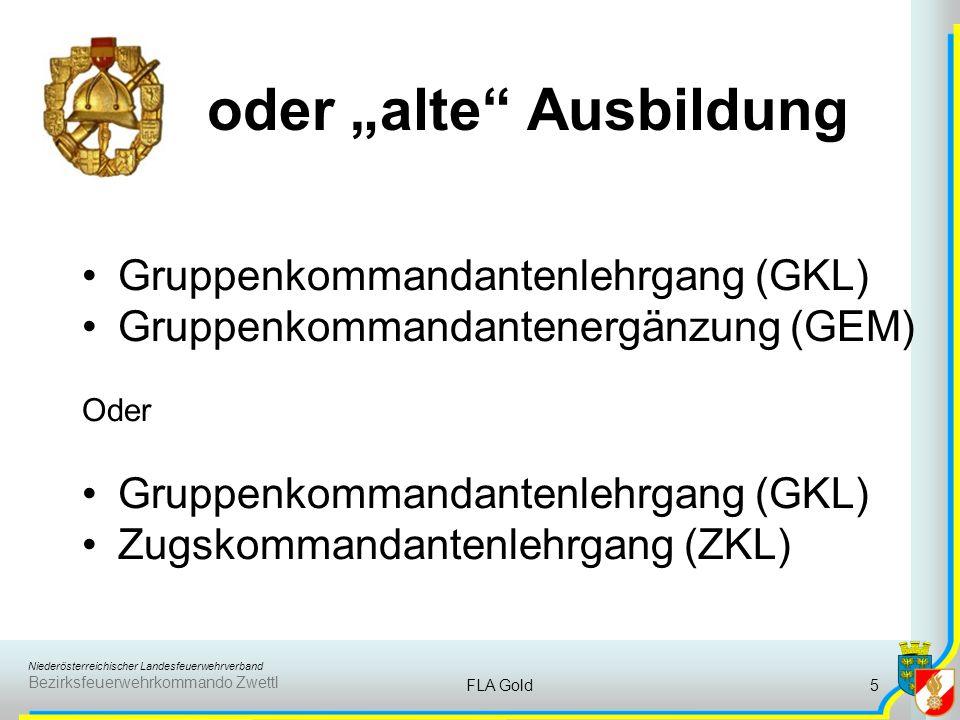 Niederösterreichischer Landesfeuerwehrverband Bezirksfeuerwehrkommando Zwettl FLA Gold5 oder alte Ausbildung Gruppenkommandantenlehrgang (GKL) Gruppenkommandantenergänzung (GEM) Oder Gruppenkommandantenlehrgang (GKL) Zugskommandantenlehrgang (ZKL)