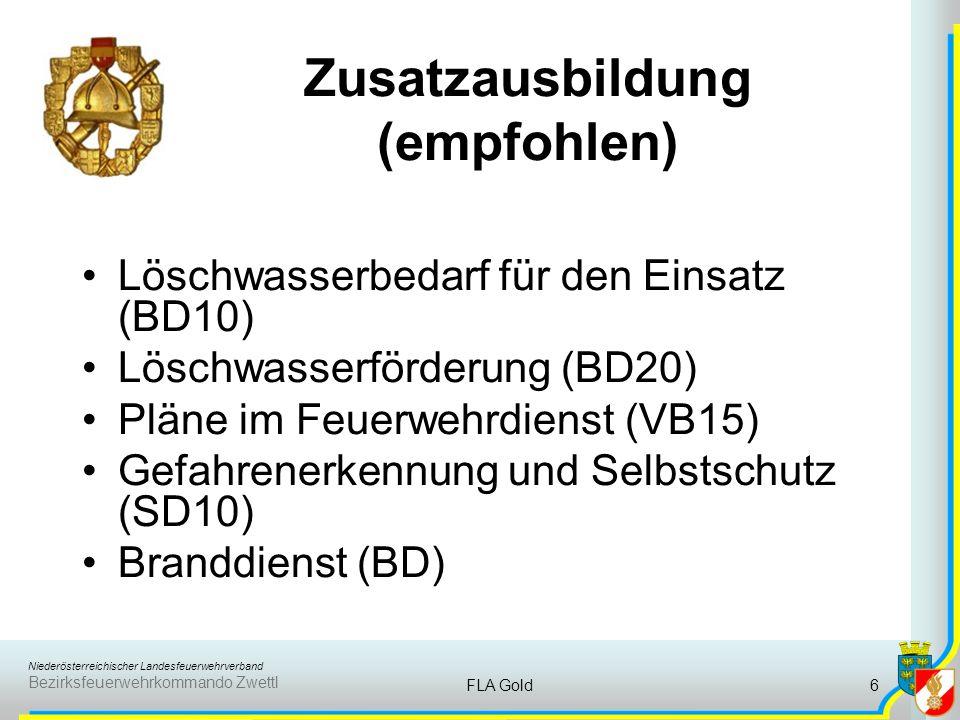 Niederösterreichischer Landesfeuerwehrverband Bezirksfeuerwehrkommando Zwettl FLA Gold6 Zusatzausbildung (empfohlen) Löschwasserbedarf für den Einsatz (BD10) Löschwasserförderung (BD20) Pläne im Feuerwehrdienst (VB15) Gefahrenerkennung und Selbstschutz (SD10) Branddienst (BD)