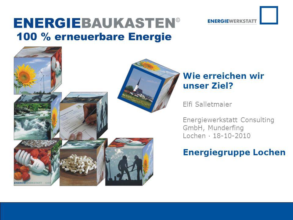 Wie erreichen wir unser Ziel? Elfi Salletmaier Energiewerkstatt Consulting GmbH, Munderfing Lochen · 18-10-2010 Energiegruppe Lochen