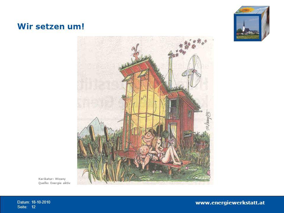 www.energiewerkstatt.at Datum:18-10-2010 Seite:12 Wir setzen um! Karikatur: Wizany Quelle: Energie aktiv