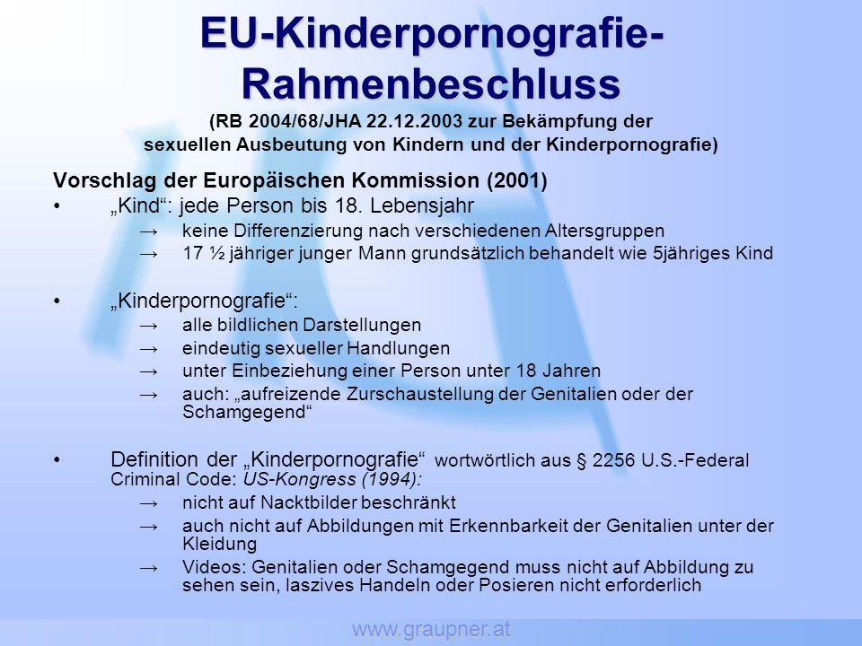 www.graupner.at EU-Kinderpornografie- Rahmenbeschluss EU-Kinderpornografie- Rahmenbeschluss (RB 2004/68/JHA 22.12.2003 zur Bekämpfung der sexuellen Ausbeutung von Kindern und der Kinderpornografie) Vorschlag der Europäischen Kommission (2001) Kind: jede Person bis 18.