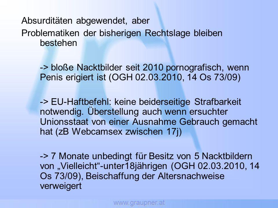 www.graupner.at Absurditäten abgewendet, aber Problematiken der bisherigen Rechtslage bleiben bestehen -> bloße Nacktbilder seit 2010 pornografisch, wenn Penis erigiert ist (OGH 02.03.2010, 14 Os 73/09) -> EU-Haftbefehl: keine beiderseitige Strafbarkeit notwendig.
