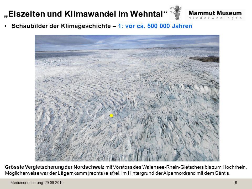 Medienorientierung 29.09.2010 16 Eiszeiten und Klimawandel im Wehntal Schaubilder der Klimageschichte – 1: vor ca. 500 000 Jahren Grösste Vergletscher