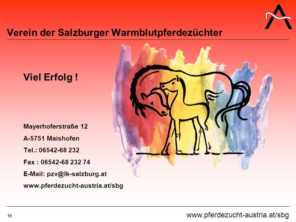 19 www.pferdezucht-austria.at/sbg Verein der Salzburger Warmblutpferdezüchter Viel Erfolg ! Mayerhoferstraße 12 A-5751 Maishofen Tel.: 06542-68 232 Fa