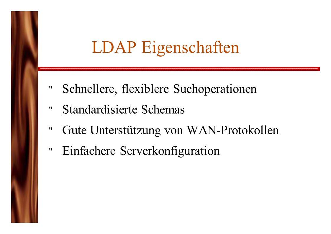 LDAP Eigenschaften Schnellere, flexiblere Suchoperationen Standardisierte Schemas Gute Unterstützung von WAN-Protokollen Einfachere Serverkonfiguration