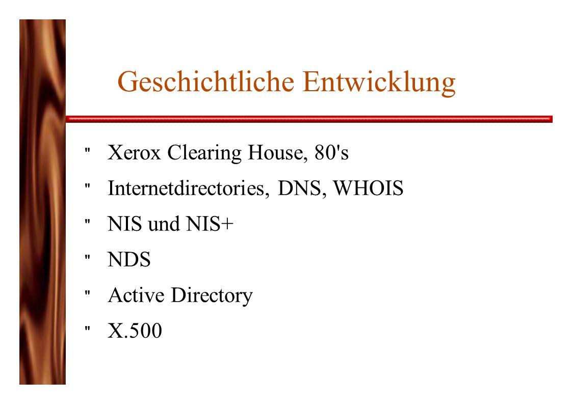 Geschichtliche Entwicklung Xerox Clearing House, 80 s Internetdirectories, DNS, WHOIS NIS und NIS+ NDS Active Directory X.500