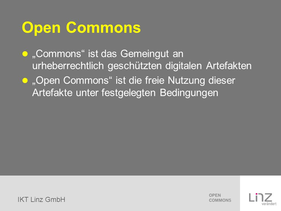 IKT Linz GmbH Open Commons Commons ist das Gemeingut an urheberrechtlich geschützten digitalen Artefakten Open Commons ist die freie Nutzung dieser Ar