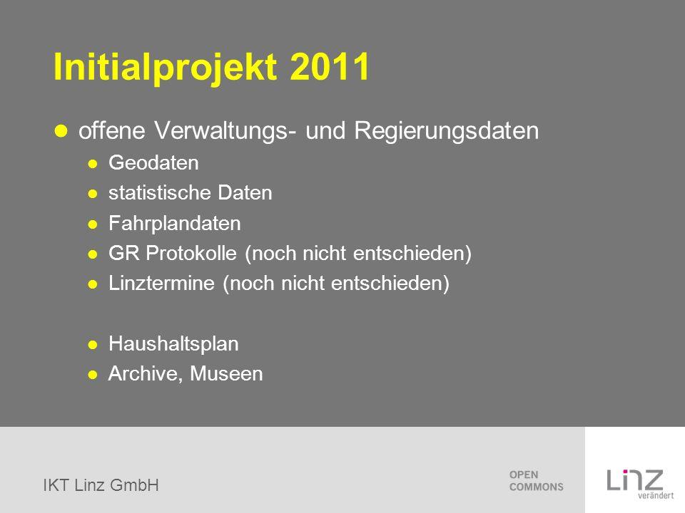 IKT Linz GmbH Initialprojekt 2011 offene Verwaltungs- und Regierungsdaten Geodaten statistische Daten Fahrplandaten GR Protokolle (noch nicht entschie
