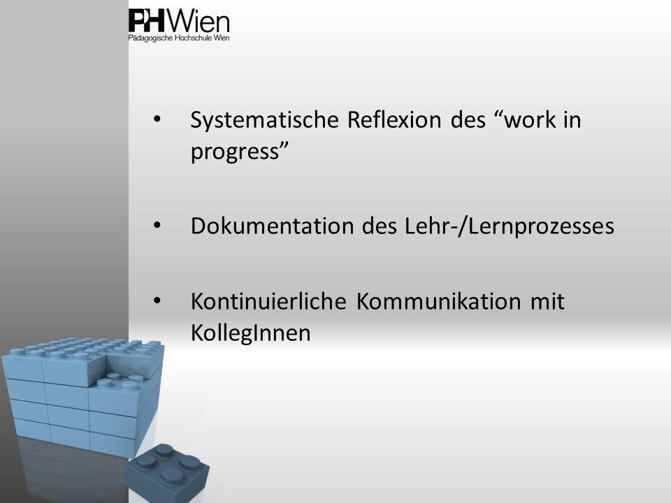 Systematische Reflexion des work in progress Dokumentation des Lehr-/Lernprozesses Kontinuierliche Kommunikation mit KollegInnen