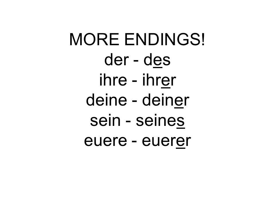 MORE ENDINGS! der - des ihre - ihrer deine - deiner sein - seines euere - euerer