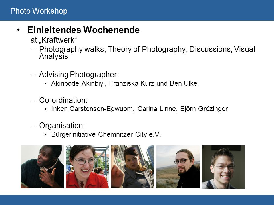 Photo Workshop Einleitendes Wochenende at Kraftwerk –Photography walks, Theory of Photography, Discussions, Visual Analysis –Advising Photographer: Akinbode Akinbiyi, Franziska Kurz und Ben Ulke –Co-ordination: Inken Carstensen-Egwuom, Carina Linne, Björn Grözinger –Organisation: Bürgerinitiative Chemnitzer City e.V.