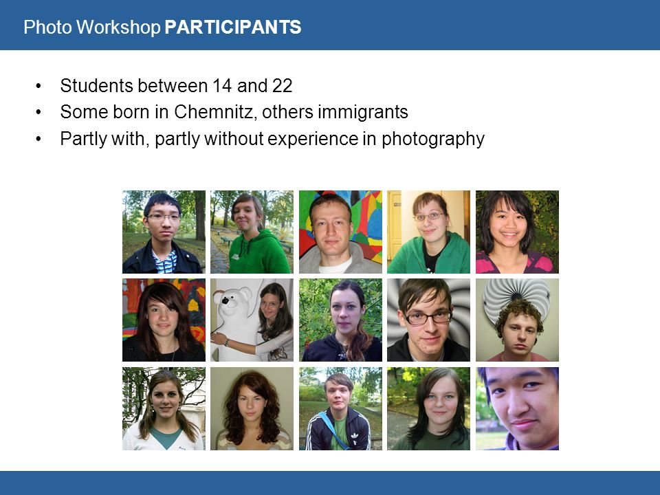 Photo Workshop PARTICIPANTS Students between 14 and 22 Some born in Chemnitz, others immigrants Partly with, partly without experience in photography