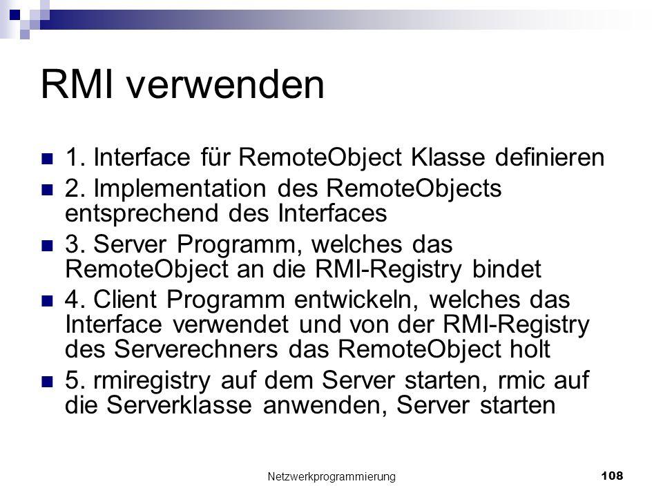 RMI verwenden 1. Interface für RemoteObject Klasse definieren 2. Implementation des RemoteObjects entsprechend des Interfaces 3. Server Programm, welc