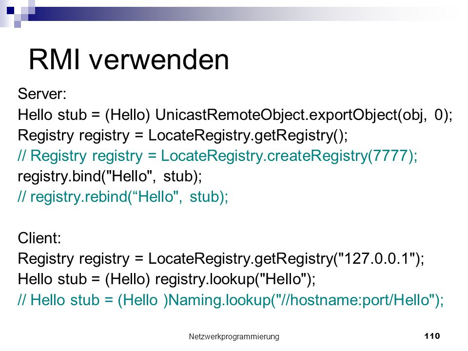 RMI verwenden Server: Hello stub = (Hello) UnicastRemoteObject.exportObject(obj, 0); Registry registry = LocateRegistry.getRegistry(); // Registry reg