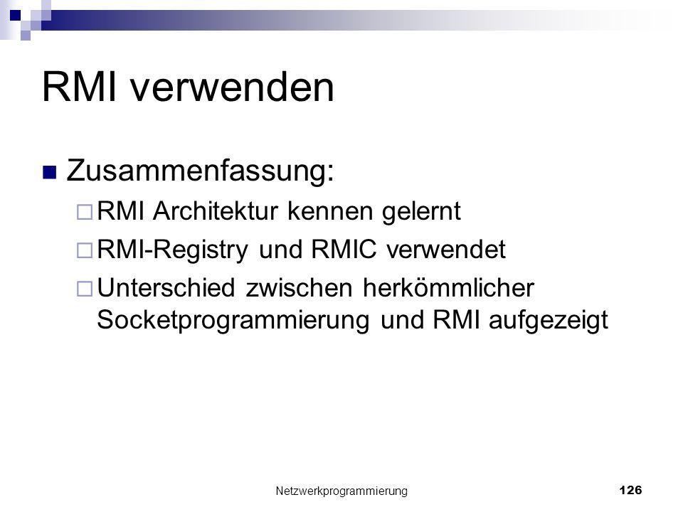 RMI verwenden Zusammenfassung: RMI Architektur kennen gelernt RMI-Registry und RMIC verwendet Unterschied zwischen herkömmlicher Socketprogrammierung