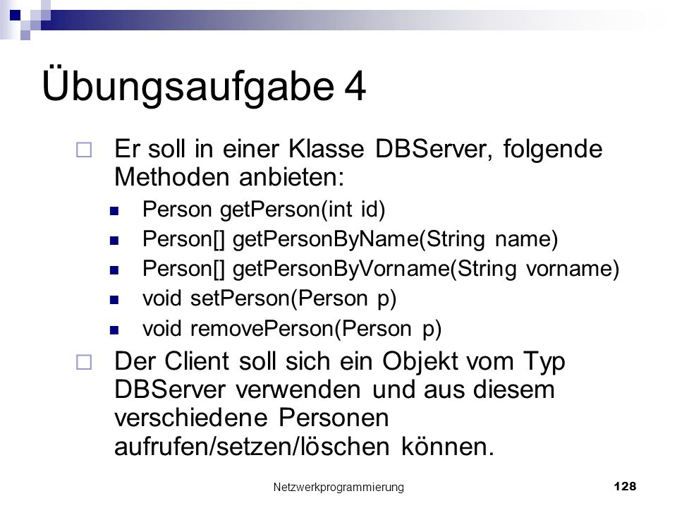 Übungsaufgabe 4 Er soll in einer Klasse DBServer, folgende Methoden anbieten: Person getPerson(int id) Person[] getPersonByName(String name) Person[]