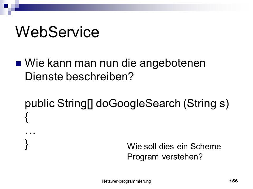 WebService Wie kann man nun die angebotenen Dienste beschreiben? public String[] doGoogleSearch (String s) { … } Netzwerkprogrammierung 156 Wie soll d