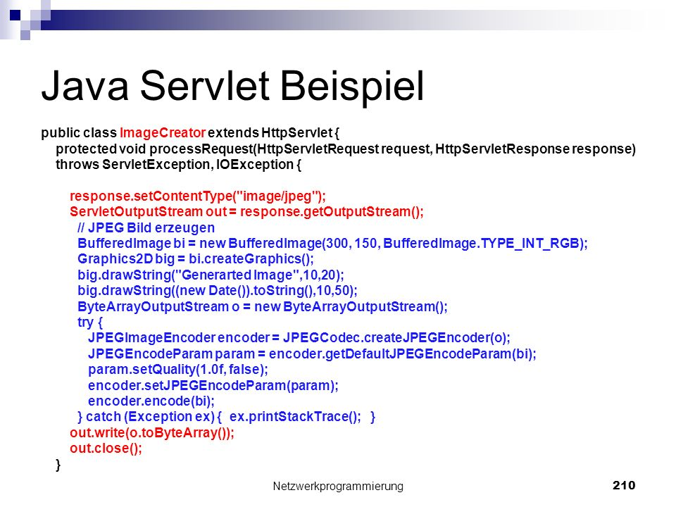 Java Servlet Beispiel public class ImageCreator extends HttpServlet { protected void processRequest(HttpServletRequest request, HttpServletResponse response) throws ServletException, IOException { response.setContentType( image/jpeg ); ServletOutputStream out = response.getOutputStream(); // JPEG Bild erzeugen BufferedImage bi = new BufferedImage(300, 150, BufferedImage.TYPE_INT_RGB); Graphics2D big = bi.createGraphics(); big.drawString( Generarted Image ,10,20); big.drawString((new Date()).toString(),10,50); ByteArrayOutputStream o = new ByteArrayOutputStream(); try { JPEGImageEncoder encoder = JPEGCodec.createJPEGEncoder(o); JPEGEncodeParam param = encoder.getDefaultJPEGEncodeParam(bi); param.setQuality(1.0f, false); encoder.setJPEGEncodeParam(param); encoder.encode(bi); } catch (Exception ex) { ex.printStackTrace(); } out.write(o.toByteArray()); out.close(); } Netzwerkprogrammierung 210