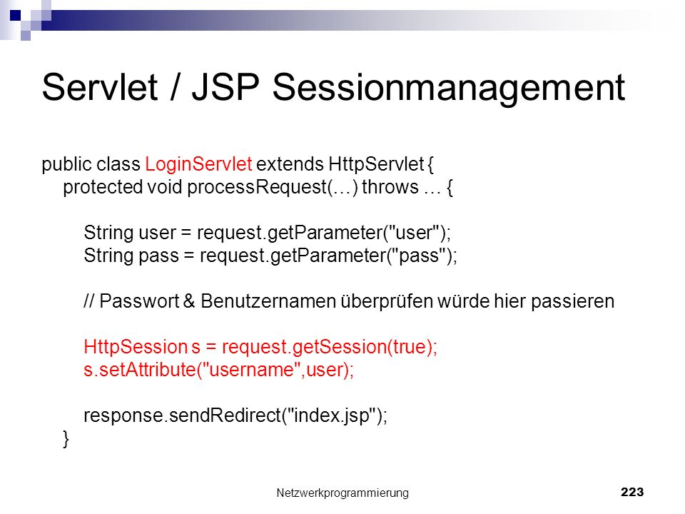 Servlet / JSP Sessionmanagement public class LoginServlet extends HttpServlet { protected void processRequest(…) throws … { String user = request.getParameter( user ); String pass = request.getParameter( pass ); // Passwort & Benutzernamen überprüfen würde hier passieren HttpSession s = request.getSession(true); s.setAttribute( username ,user); response.sendRedirect( index.jsp ); } Netzwerkprogrammierung 223