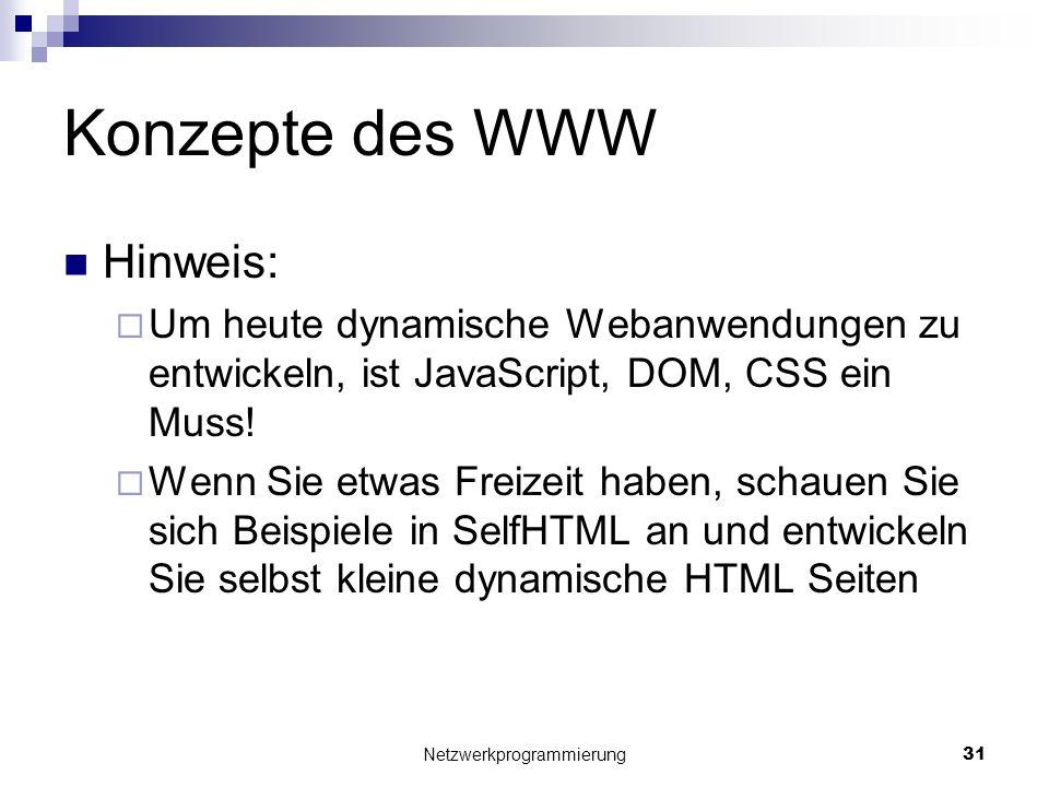 Konzepte des WWW Hinweis: Um heute dynamische Webanwendungen zu entwickeln, ist JavaScript, DOM, CSS ein Muss! Wenn Sie etwas Freizeit haben, schauen