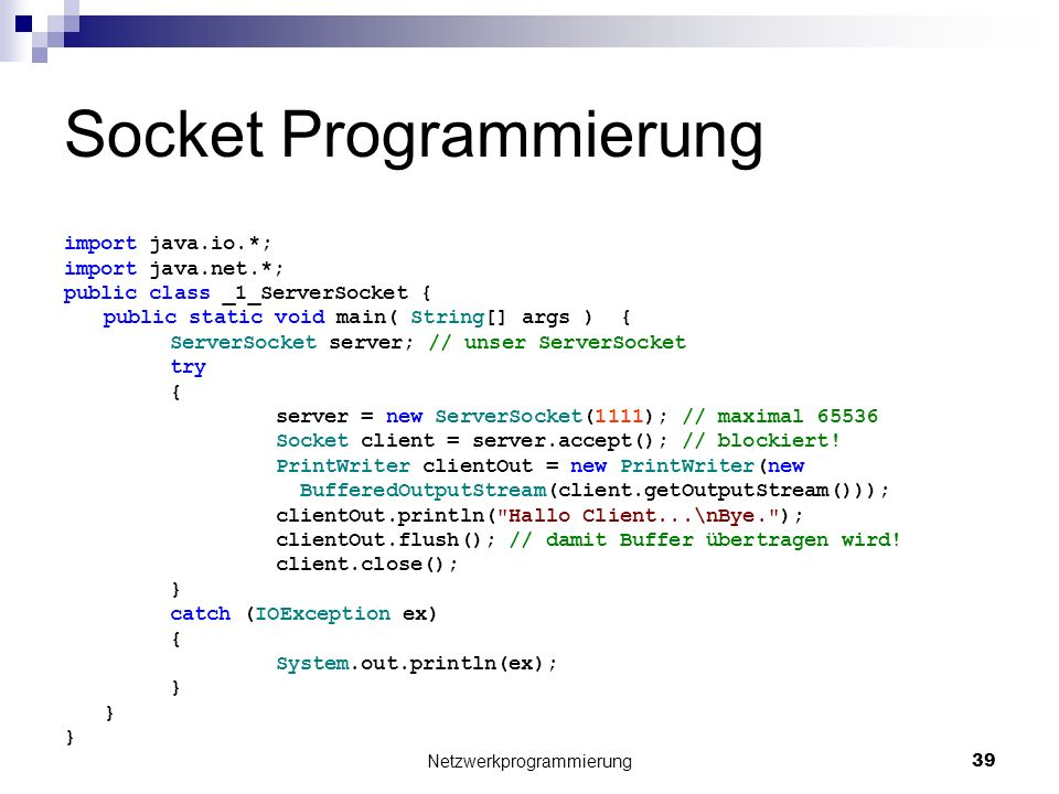 Socket Programmierung import java.io.*; import java.net.*; public class _1_ServerSocket { public static void main( String[] args ) { ServerSocket server; // unser ServerSocket try { server = new ServerSocket(1111); // maximal 65536 Socket client = server.accept(); // blockiert.