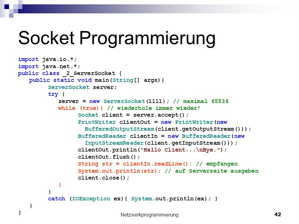 Socket Programmierung import java.io.*; import java.net.*; public class _2_ServerSocket { public static void main(String[] args){ ServerSocket server; try { server = new ServerSocket(1111); // maximal 65536 while (true){ // wiederhole immer wieder.