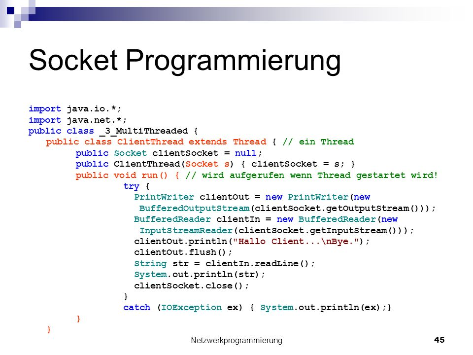 Socket Programmierung import java.io.*; import java.net.*; public class _3_MultiThreaded { public class ClientThread extends Thread { // ein Thread public Socket clientSocket = null; public ClientThread(Socket s) { clientSocket = s; } public void run() { // wird aufgerufen wenn Thread gestartet wird.