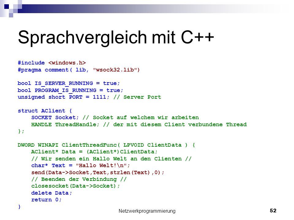 Sprachvergleich mit C++ #include #pragma comment( lib, wsock32.lib ) bool IS_SERVER_RUNNING = true; bool PROGRAM_IS_RUNNING = true; unsigned short PORT = 1111; // Server Port struct AClient { SOCKET Socket; // Socket auf welchem wir arbeiten HANDLE ThreadHandle; // der mit diesem Client verbundene Thread }; DWORD WINAPI ClientThreadFunc( LPVOID ClientData ) { AClient* Data = (AClient*)ClientData; // Wir senden ein Hallo Welt an den Clienten // char* Text = Hallo Welt!\n ; send(Data->Socket,Text,strlen(Text),0); // Beenden der Verbindung // closesocket(Data->Socket); delete Data; return 0; } Netzwerkprogrammierung 52