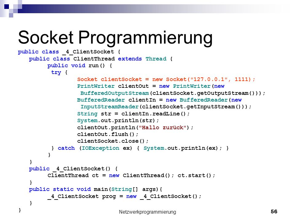 Socket Programmierung public class _4_ClientSocket { public class ClientThread extends Thread { public void run() { try { Socket clientSocket = new Socket( 127.0.0.1 , 1111); PrintWriter clientOut = new PrintWriter(new BufferedOutputStream(clientSocket.getOutputStream())); BufferedReader clientIn = new BufferedReader(new InputStreamReader(clientSocket.getInputStream())); String str = clientIn.readLine(); System.out.println(str); clientOut.println( Hallo zurück ); clientOut.flush(); clientSocket.close(); } catch (IOException ex) { System.out.println(ex); } } public _4_ClientSocket() { ClientThread ct = new ClientThread(); ct.start(); } public static void main(String[] args){ _4_ClientSocket prog = new _4_ClientSocket(); } Netzwerkprogrammierung 56