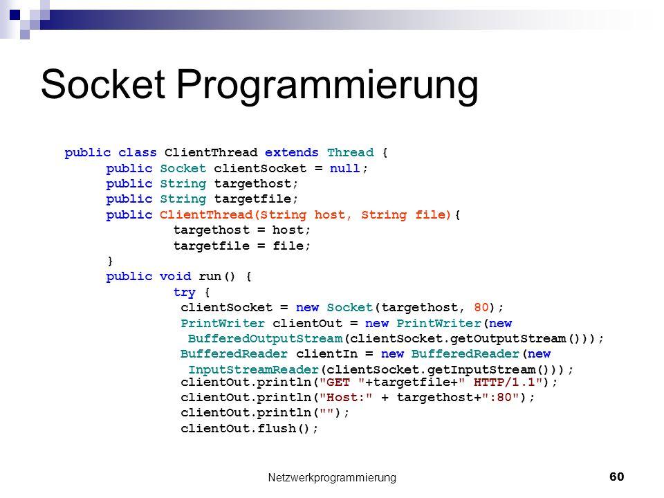 Socket Programmierung public class ClientThread extends Thread { public Socket clientSocket = null; public String targethost; public String targetfile; public ClientThread(String host, String file){ targethost = host; targetfile = file; } public void run() { try { clientSocket = new Socket(targethost, 80); PrintWriter clientOut = new PrintWriter(new BufferedOutputStream(clientSocket.getOutputStream())); BufferedReader clientIn = new BufferedReader(new InputStreamReader(clientSocket.getInputStream())); clientOut.println( GET +targetfile+ HTTP/1.1 ); clientOut.println( Host: + targethost+ :80 ); clientOut.println( ); clientOut.flush(); Netzwerkprogrammierung 60